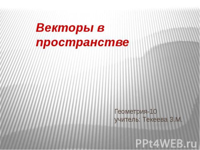 Геометрия-10 учитель: Текеева З.М. Векторы в пространстве