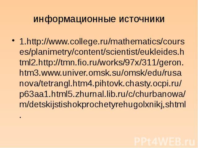информационные источники 1.http://www.college.ru/mathematics/courses/planimetry/content/scientist/eukleides.html2.http://tmn.fio.ru/works/97x/311/geron.htm3.www.univer.omsk.su/omsk/edu/rusanova/tetrangl.htm4.pihtovk.chasty.ocpi.ru/p63aa1.html5.zhurn…