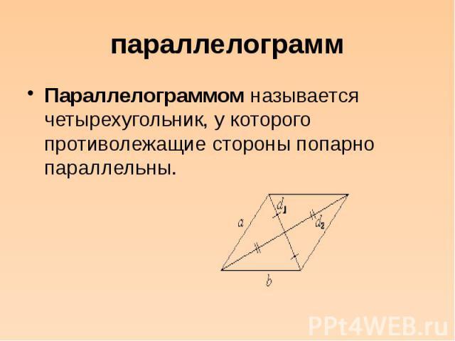 параллелограмм Параллелограммом называется четырехугольник, у которого противолежащие стороны попарно параллельны.
