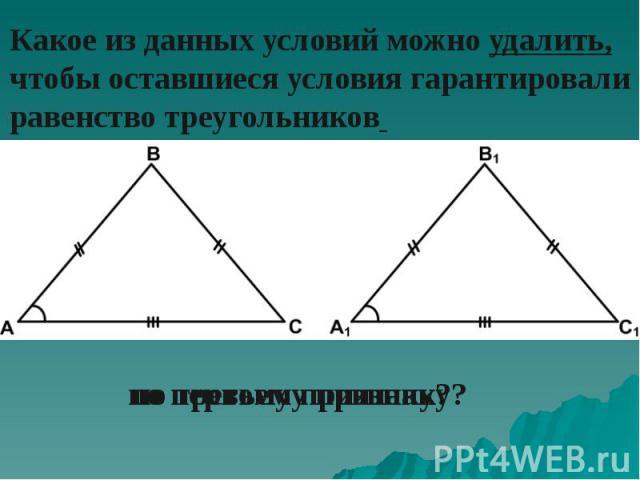 Какое из данных условий можно удалить, чтобы оставшиеся условия гарантировали равенство треугольников