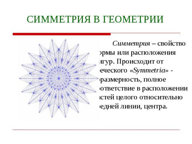 СИММЕТРИЯ В ГЕОМЕТРИИ Симметрия – свойство формы или расположения фигур. Происходит от греческого «Symmetria» - соразмерность, полное соответствие в расположении частей целого относительно средней линии, центра.