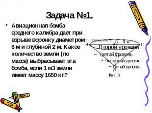 Задача №1. Авиационная бомба среднего калибра дает при взрыве воронку диаметром