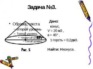 Задача №3. Дано: конус, V = 20м3 , a = 45° , 1 горсть = 0,2дм3. Найти: Hко