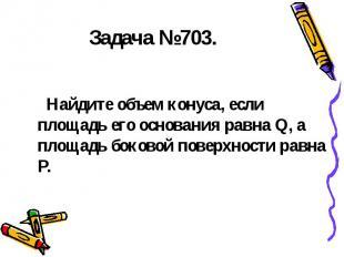 Задача №703. Найдите объем конуса, если площадь его основания равна Q, а площадь