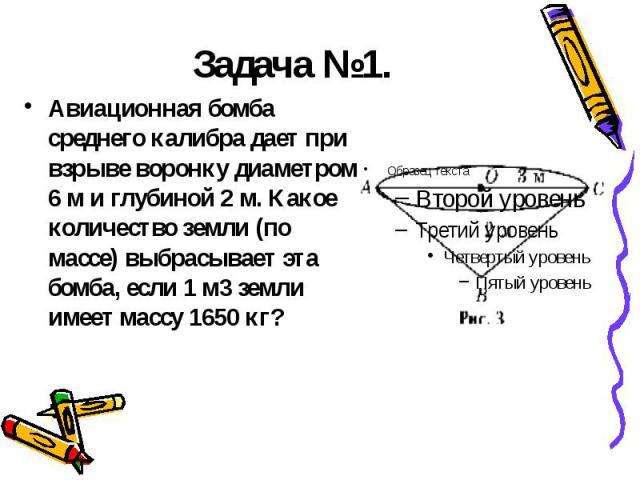 Задача №1. Авиационная бомба среднего калибра дает при взрыве воронку диаметром 6м и глубиной 2м. Какое количество земли (по массе) выбрасывает эта бомба, если 1м3 земли имеет массу 1650 кг?
