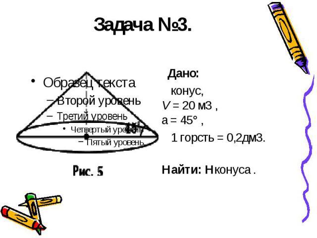 Задача №3. Дано: конус, V = 20м3 , a = 45° , 1 горсть = 0,2дм3. Найти: Hконуса .