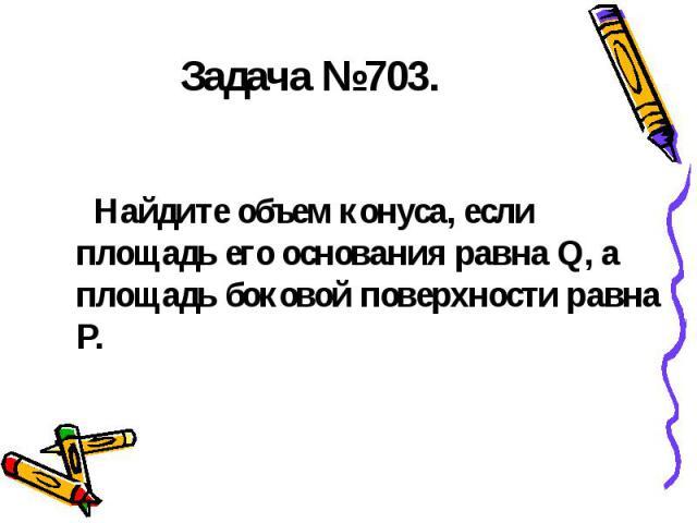 Задача №703. Найдите объем конуса, если площадь его основания равна Q, а площадь боковой поверхности равна P.