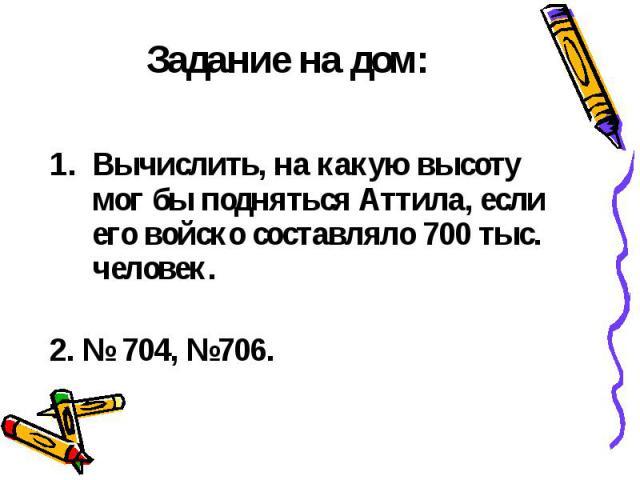 Задание на дом: Вычислить, на какую высоту мог бы подняться Аттила, если его войско составляло 700тыс. человек. 2. № 704, №706.