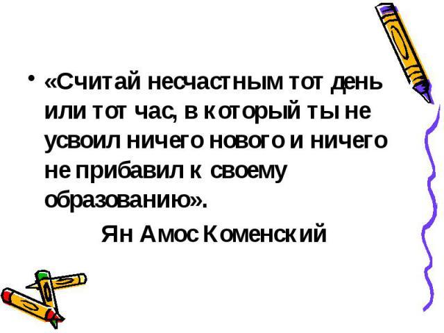 «Считай несчастным тот день или тот час, в который ты не усвоил ничего нового и ничего не прибавил к своему образованию». Ян Амос Коменский