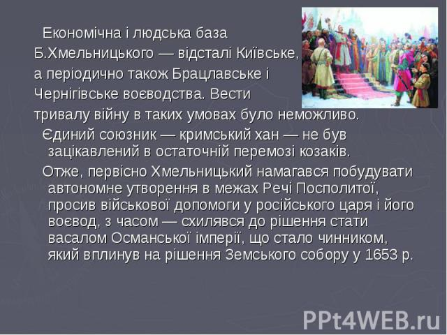 Економічна і людська база Економічна і людська база Б.Хмельницького— відсталі Київське, а періодично також Брацлавське і Чернігівське воєводства. Вести тривалу війну в таких умовах було неможливо. Єдиний союзник— кримський хан— не …