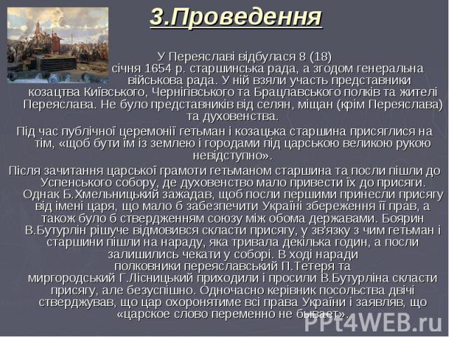 У Переяславі відбулася8 (18) січня1654р.старшинська рада, а згодомгенеральна військова рада. У ній взяли участь представники козацтваКиївського,ЧернігівськоготаБрацлавського полківта жителі…