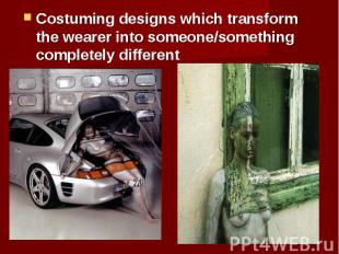 Costuming designs which transform the wearer into someone/something completely d
