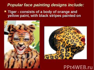 Popular face painting designs include: Tiger - consists of a body of orange and