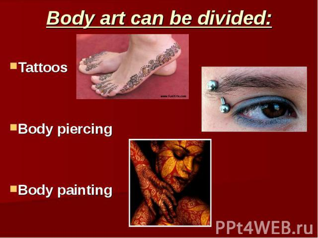 Body art can be divided: Tattoos Body piercing Body painting