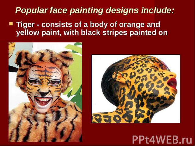 Popular face painting designs include: Tiger - consists of a body of orange and yellow paint, with black stripes painted on