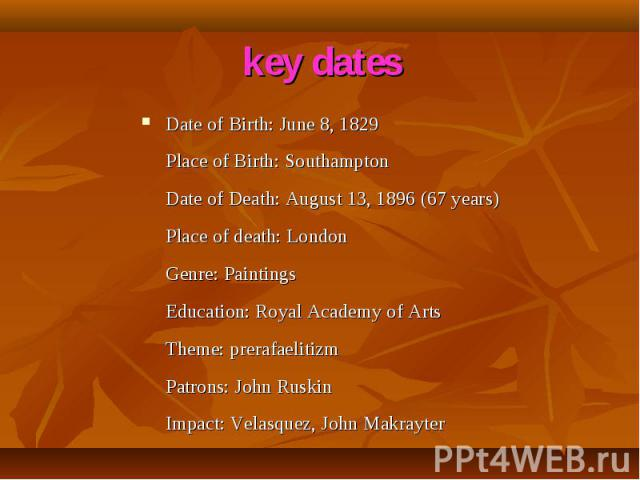 Date of Birth: June 8, 1829 Place of Birth: Southampton Date of Death: August 13, 1896 (67 years) Place of death: London Genre: Paintings Education: Royal Academy of Arts Theme: prerafaelitizm Patrons: John Ruskin Impact: Velasquez, John Makrayter D…