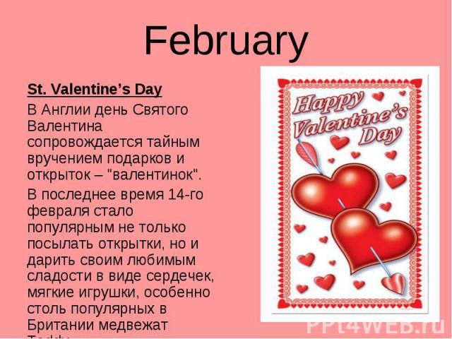 """St. Valentine's Day St. Valentine's Day В Англии день Святого Валентина сопровождается тайным вручением подарков и открыток – """"валентинок"""". В последнее время 14-го февраля стало популярным не только посылать открытки, но и дарить своим люб…"""