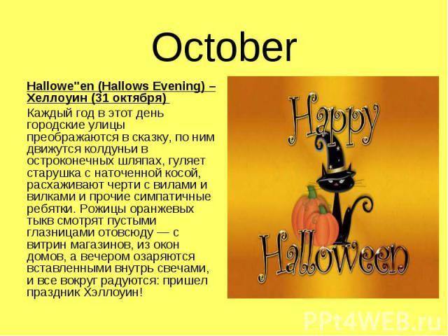 """Hallowe""""en (Hallows Evening) – Хеллоуин (31 октября) Hallowe""""en (Hallows Evening) – Хеллоуин (31 октября) Каждый год в этот день городские улицы преображаются в сказку, по ним движутся колдуньи в остроконечных шляпах, гуляет старушка с нат…"""