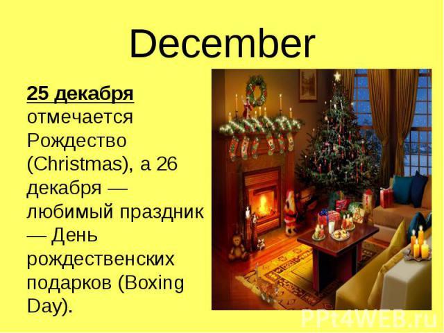 25 декабря отмечается Рождество (Christmas), а 26 декабря — любимый праздник — День рождественских подарков (Boxing Day). 25 декабря отмечается Рождество (Christmas), а 26 декабря — любимый праздник — День рождественских подарков (Boxing Day).