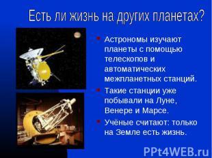 Астрономы изучают планеты с помощью телескопов и автоматических межпланетных ста