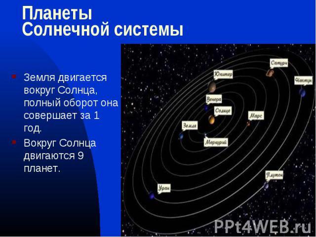 Земля двигается вокруг Солнца, полный оборот она совершает за 1 год. Земля двигается вокруг Солнца, полный оборот она совершает за 1 год. Вокруг Солнца двигаются 9 планет.