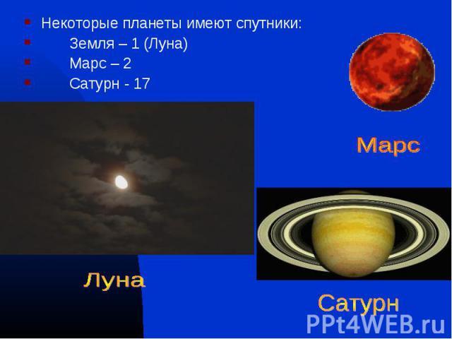 Некоторые планеты имеют спутники: Некоторые планеты имеют спутники: Земля – 1 (Луна) Марс – 2 Сатурн - 17