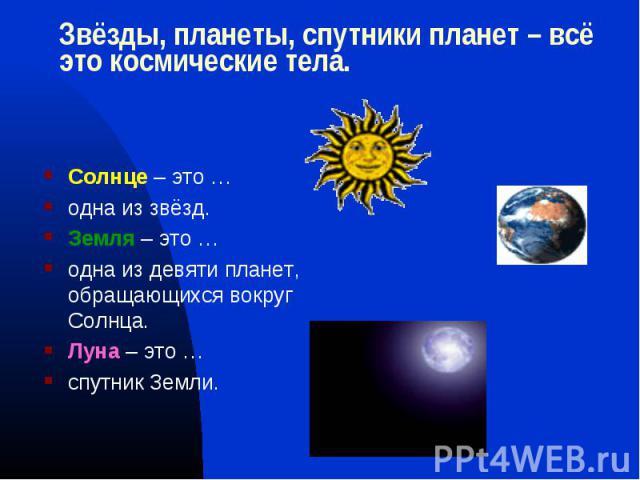 Солнце – это … Солнце – это … одна из звёзд. Земля – это … одна из девяти планет, обращающихся вокруг Солнца. Луна – это … спутник Земли.