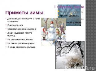Приметы зимы Дни становятся короче, а ночи –длиннее. Выпадает снег. Становится о