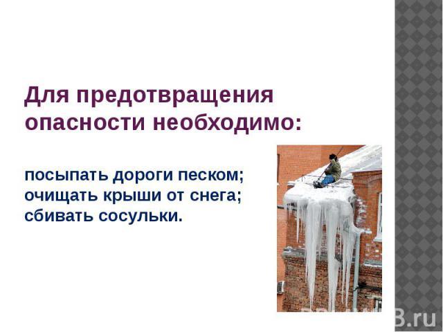 Для предотвращения опасности необходимо: посыпать дороги песком; очищать крыши от снега; сбивать сосульки.