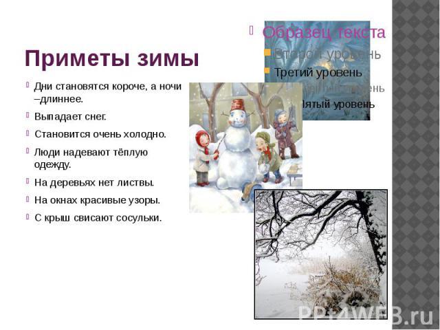 Приметы зимы Дни становятся короче, а ночи –длиннее. Выпадает снег. Становится очень холодно. Люди надевают тёплую одежду. На деревьях нет листвы. На окнах красивые узоры. С крыш свисают сосульки.