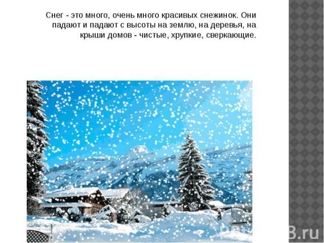 Снег - это много, очень много красивых снежинок. Они падают и падают с высоты на землю, на деревья, на крыши домов - чистые, хрупкие, сверкающие. Снег - это много, очень много красивых снежинок. Они падают и падают с высоты на землю, на деревья, на …