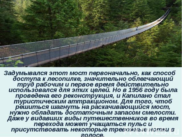 Задумывался этот мост первоначально, как способ доступа к лесопилке, значительно облегчающий труд рабочим и первое время действительно использовался для этих целей. Но в 1956 году была проведена его реконструкция, и Капилано стал туристическим аттра…