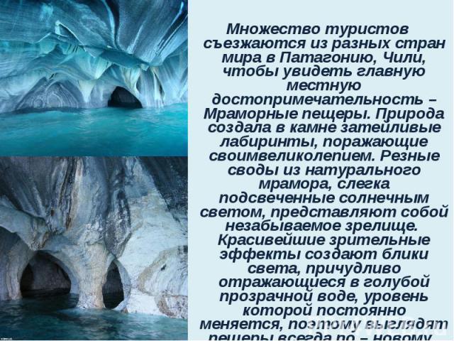 Множество туристов съезжаются из разных стран мира в Патагонию,Чили, чтобы увидеть главную местную достопримечательность – Мраморные пещеры. Природа создала в камне затейливые лабиринты, поражающие своимвеликолепием. Резные своды из натурально…