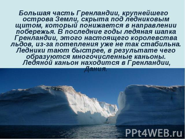 Большая часть Гренландии, крупнейшего острова Земли, скрыта под ледниковым щитом, который понижается в направлении побережья. В последние годы ледяная шапка Гренландии, этого настоящего королевства льдов, из-за потепления уже не так ст…