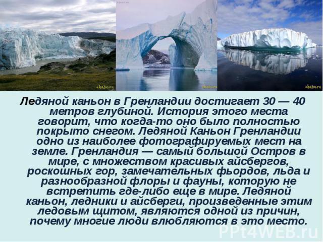 Ледяной каньон в Гренландии достигает 30 — 40 метров глубиной. История этого места говорит, что когда-то оно было полностью покрыто снегом. Ледяной Каньон Гренландии одно из наиболее фотографируемых мест на земле. Гренландия — самый большой Остров в…