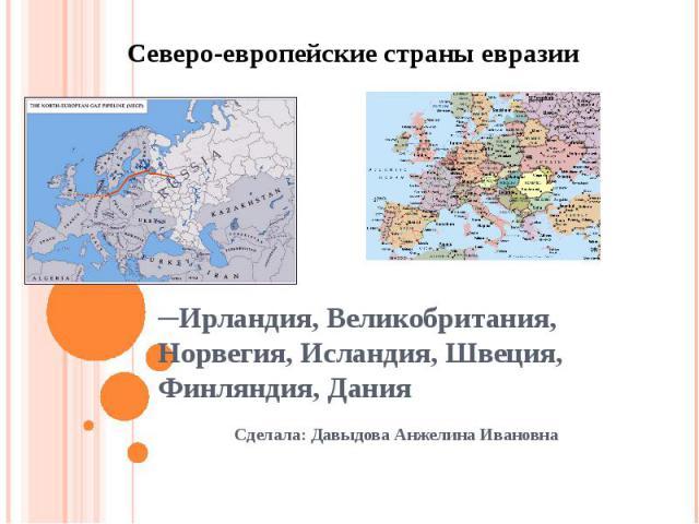 ─Ирландия, Великобритания, Норвегия, Исландия, Швеция, Финляндия, Дания Сделала: Давыдова Анжелина Ивановна