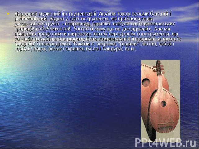 Народний музичний інструментарій України також вельми багатий і різноманітний. Відомі у світі інструменти, які прийнялися на українському грунті, - наприклад, скрипка -набули своїх виконавських традицій і особливостей, багато в чому ще не досліджени…