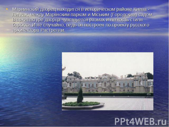 Мариинский дворец находится в историческом районе Киева - Липках, между Марiiнским парком и Мiським (Городским) садом. В архитектуре дворца чувствуется размах и легкость стиля барокко. И не случайно, ведь он построен по проекту русского архитектора …