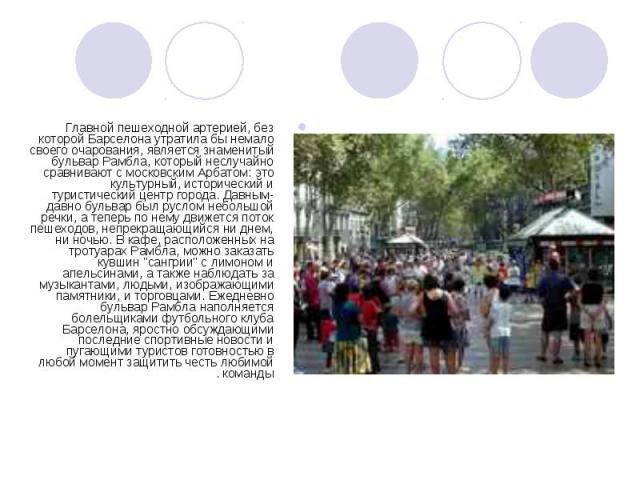 Главной пешеходной артерией, без которой Барселона утратила бы немало своего очарования, является знаменитый бульвар Рамбла, который неслучайно сравнивают с московским Арбатом: это культурный, исторический и туристический центр города. Давным-давно …