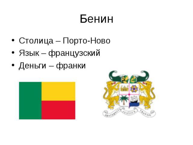 Столица – Порто-Ново Столица – Порто-Ново Язык – французский Деньги – франки