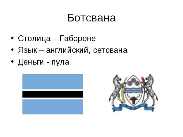 Столица – Габороне Столица – Габороне Язык – английский, сетсвана Деньги - пула