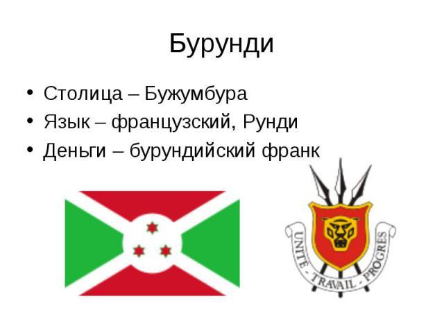Столица – Бужумбура Столица – Бужумбура Язык – французский, Рунди Деньги – бурундийский франк