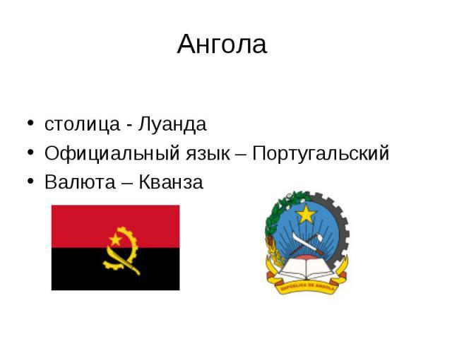 столица - Луанда Официальный язык – Португальский Валюта – Кванза