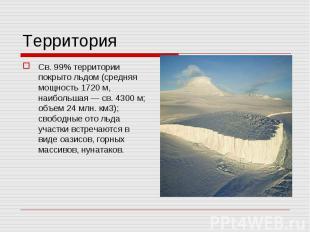 Св. 99% территории покрыто льдом (средняя мощность 1720 м, наибольшая — св. 4300