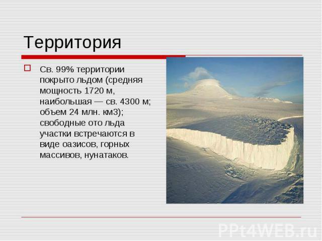 Св. 99% территории покрыто льдом (средняя мощность 1720 м, наибольшая — св. 4300 м; объем 24 млн. км3); свободные ото льда участки встречаются в виде оазисов, горных массивов, нунатаков. Св. 99% территории покрыто льдом (средняя мощность 1720 м, наи…