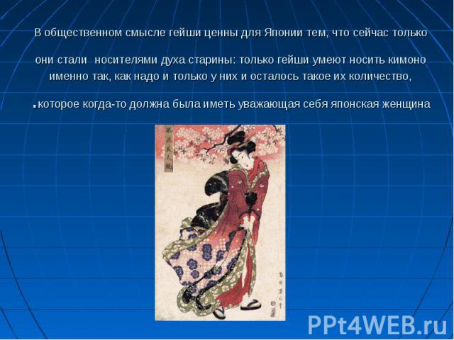 В общественном смысле гейши ценны для Японии тем, что сейчас только они стали носителями духа старины: только гейши умеют носить кимоно именно так, как надо и только у них и осталось такое их количество, которое когда-то должна была иметь уважающая …