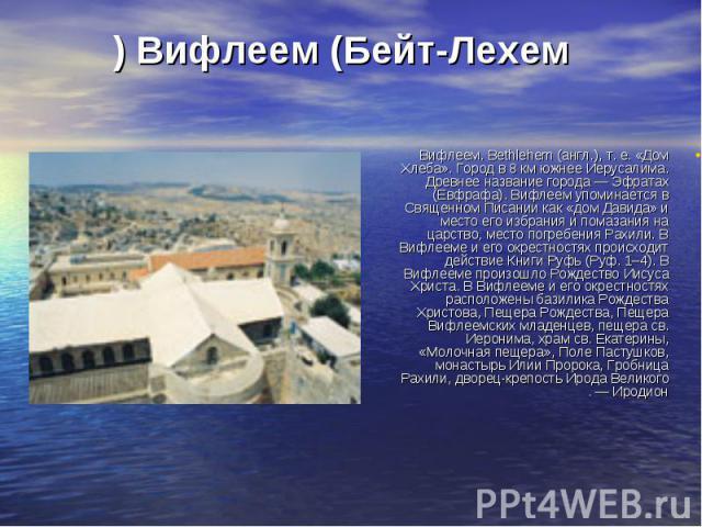 Вифлеем. Bethlehem (англ.), т. е. «Дом Хлеба». Город в 8 км южнее Иерусалима. Древнее название города — Эфратах (Евфрафа). Вифлеем упоминается в Священном Писании как «дом Давида» и место его избрания и помазания на царство, место погребения Рахили.…