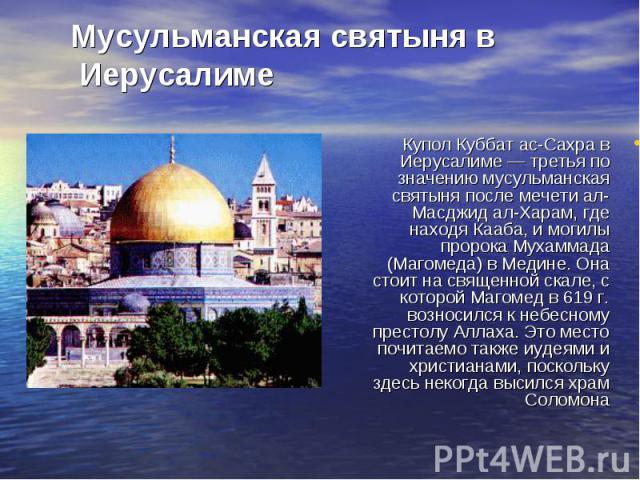 Купол Куббат ас-Сахра в Иерусалиме — третья по значению мусульманская святыня после мечети ал-Масджид ал-Харам, где находя Кааба, и могилы пророка Мухаммада (Магомеда) в Медине. Она стоит на священной скале, с которой Магомед в 619 г. возносился к н…