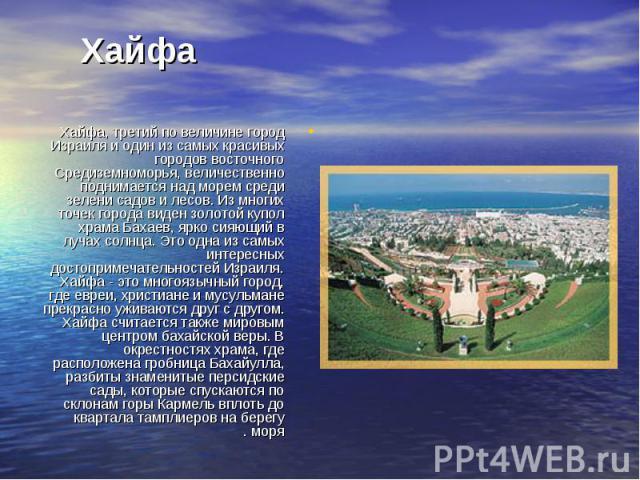 Хайфа, третий по величине город Израиля и один из самых красивых городов восточного Средиземноморья, величественно поднимается над морем среди зелени садов и лесов. Из многих точек города виден золотой купол храма Бахаев, ярко сияющий в лучах солнца…