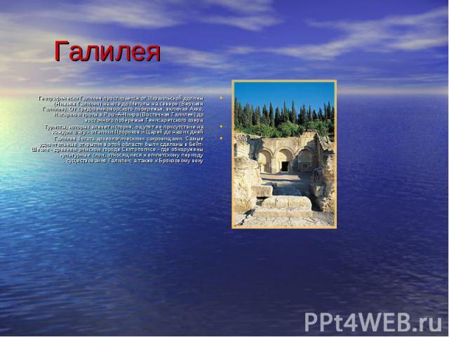 Географически Галилея простирается от Израильской долины (Нижняя Галилея) на юге до Метулы на севере (Верхняя Галилея). От средиземноморского побережья, включая Акко, Нагарию и гроты в Рош-А-Никра (Восточная Галилея) до восточного побережья Генисаре…